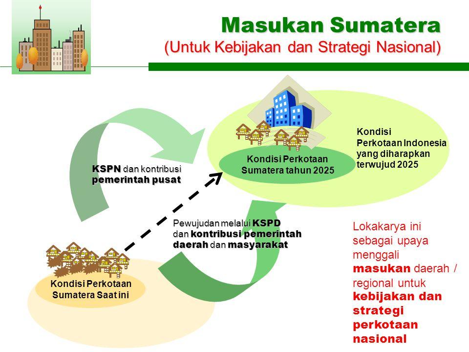 Masukan Sumatera (Untuk Kebijakan dan Strategi Nasional) KSPN dan kontribusi pemerintah pusat Pewujudan melalui KSPD dan kontribusi pemerintah daerah dan masyarakat Lokakarya ini sebagai upaya menggali masukan daerah / regional untuk kebijakan dan strategi perkotaan nasional Kondisi Perkotaan Sumatera tahun 2025 Kondisi Perkotaan Sumatera Saat ini Kondisi Perkotaan Indonesia yang diharapkan terwujud 2025