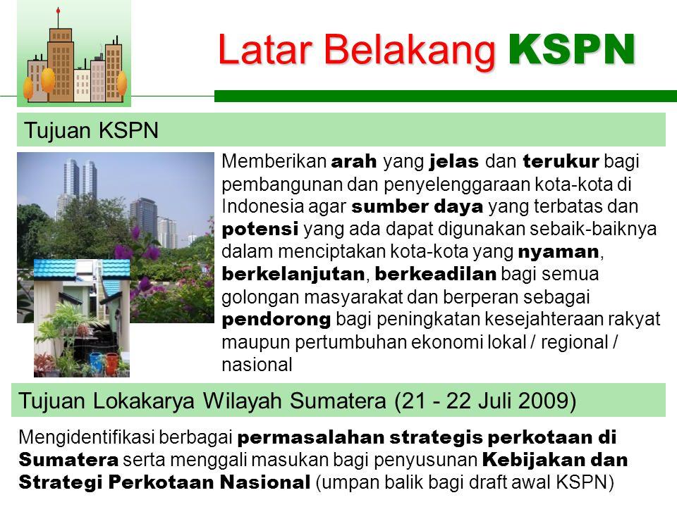 Latar Belakang KSPN Tujuan KSPN Memberikan arah yang jelas dan terukur bagi pembangunan dan penyelenggaraan kota-kota di Indonesia agar sumber daya yang terbatas dan potensi yang ada dapat digunakan sebaik-baiknya dalam menciptakan kota-kota yang nyaman, berkelanjutan, berkeadilan bagi semua golongan masyarakat dan berperan sebagai pendorong bagi peningkatan kesejahteraan rakyat maupun pertumbuhan ekonomi lokal / regional / nasional Tujuan Lokakarya Wilayah Sumatera (21 - 22 Juli 2009) Mengidentifikasi berbagai permasalahan strategis perkotaan di Sumatera serta menggali masukan bagi penyusunan Kebijakan dan Strategi Perkotaan Nasional (umpan balik bagi draft awal KSPN)