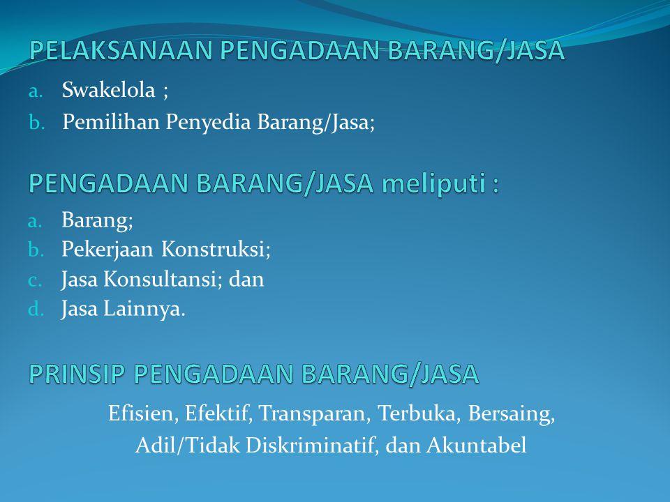 a. Swakelola ; b. Pemilihan Penyedia Barang/Jasa; a. Barang; b. Pekerjaan Konstruksi; c. Jasa Konsultansi; dan d. Jasa Lainnya. Efisien, Efektif, Tran