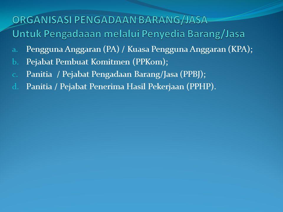 a. Pengguna Anggaran (PA) / Kuasa Pengguna Anggaran (KPA); b. Pejabat Pembuat Komitmen (PPKom); c. Panitia / Pejabat Pengadaan Barang/Jasa (PPBJ); d.