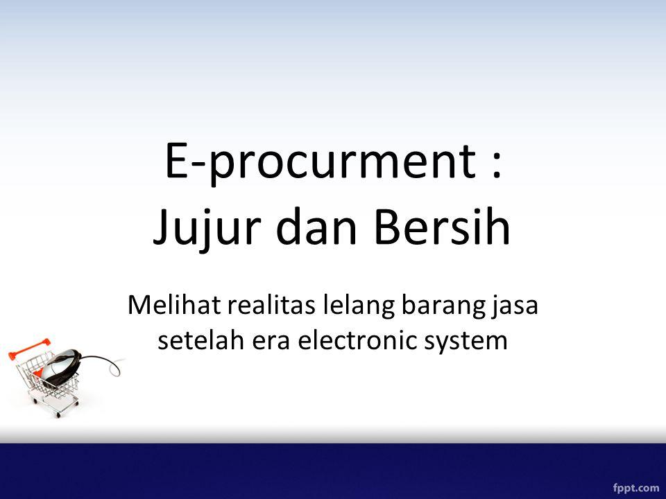 E-procurment : Jujur dan Bersih Melihat realitas lelang barang jasa setelah era electronic system