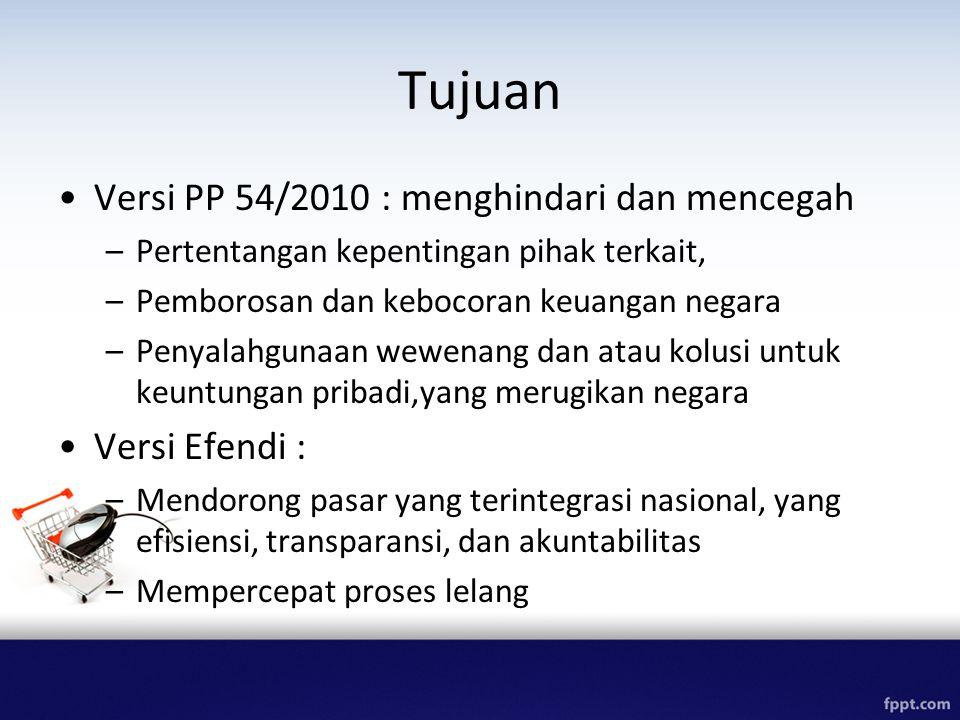 Tujuan Versi PP 54/2010 : menghindari dan mencegah –Pertentangan kepentingan pihak terkait, –Pemborosan dan kebocoran keuangan negara –Penyalahgunaan