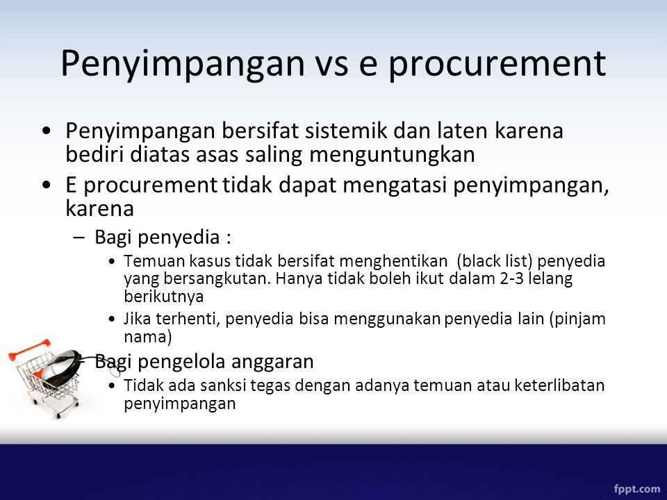 Penyimpangan vs e procurement Penyimpangan bersifat sistemik dan laten karena bediri diatas asas saling menguntungkan E procurement tidak dapat mengatasi penyimpangan, karena –Bagi penyedia : Temuan kasus tidak bersifat menghentikan (black list) penyedia yang bersangkutan.