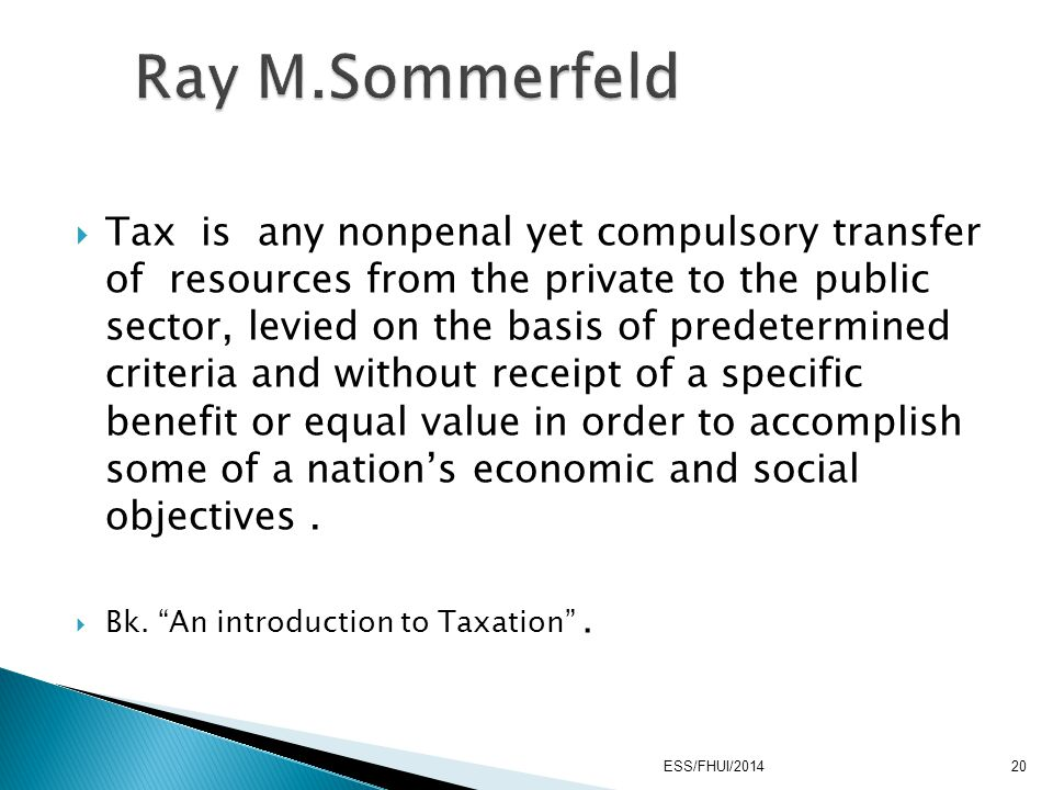  Tax is any nonpenal yet compulsory transfer of resources from the private to the public sector, levied on the basis of predetermined criteria and wi