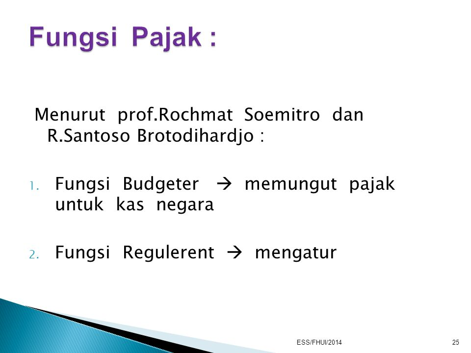 Menurut prof.Rochmat Soemitro dan R.Santoso Brotodihardjo : 1. Fungsi Budgeter  memungut pajak untuk kas negara 2. Fungsi Regulerent  mengatur ESS/F