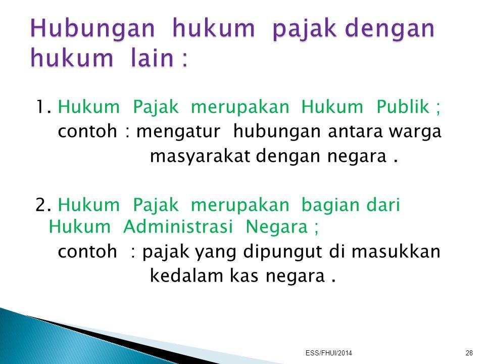 1. Hukum Pajak merupakan Hukum Publik ; contoh : mengatur hubungan antara warga masyarakat dengan negara. 2. Hukum Pajak merupakan bagian dari Hukum A