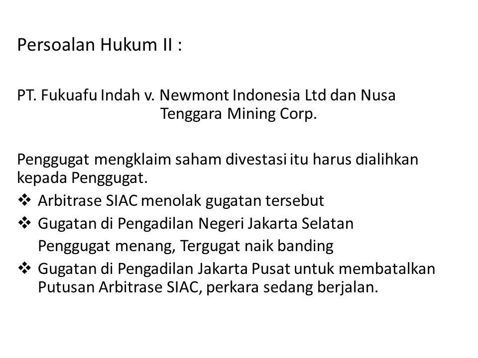 Persoalan Hukum II : PT. Fukuafu Indah v. Newmont Indonesia Ltd dan Nusa Tenggara Mining Corp. Penggugat mengklaim saham divestasi itu harus dialihkan