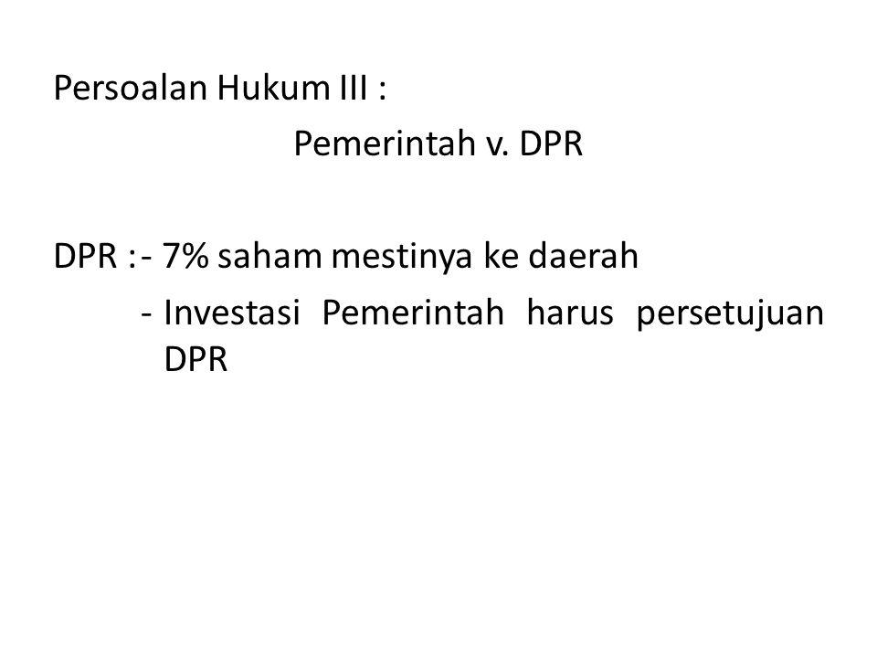Persoalan Hukum III : Pemerintah v. DPR DPR :- 7% saham mestinya ke daerah -Investasi Pemerintah harus persetujuan DPR