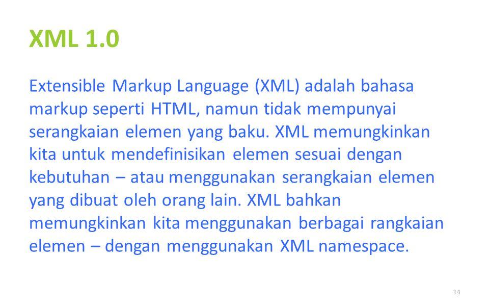 XML 1.0 Extensible Markup Language (XML) adalah bahasa markup seperti HTML, namun tidak mempunyai serangkaian elemen yang baku. XML memungkinkan kita