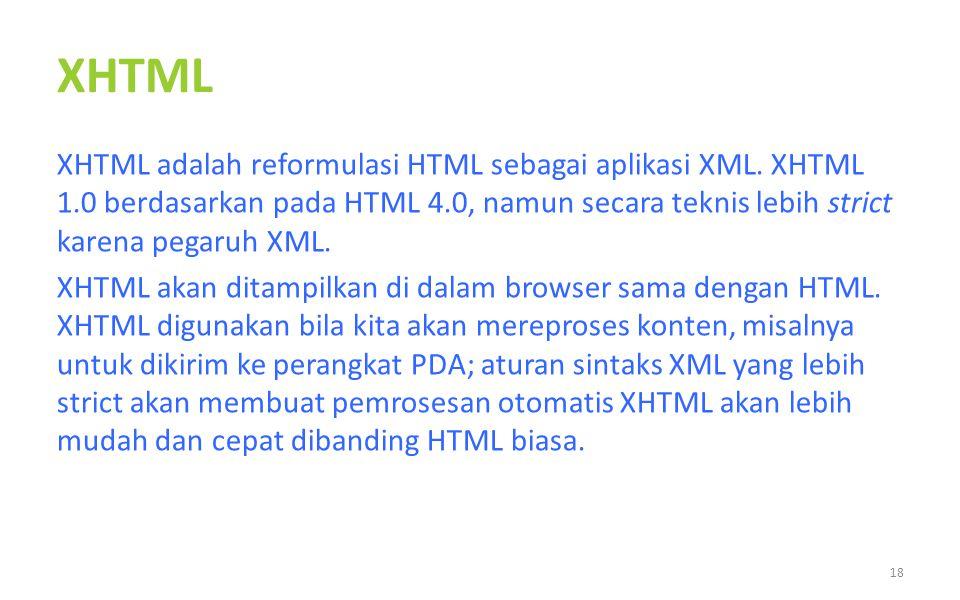 XHTML XHTML adalah reformulasi HTML sebagai aplikasi XML. XHTML 1.0 berdasarkan pada HTML 4.0, namun secara teknis lebih strict karena pegaruh XML. XH