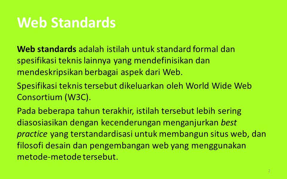W3C To lead the World Wide Web to its full potential by developing protocols and guidelines that ensure long- term growth for the Web Didirikan oleh Tim Berners-Lee pada tahun 1994 Mengembangkan rekomendasi terbuka (Web Standards) Sebuah forum netral untuk membangun konsensus seputar standard Web 3