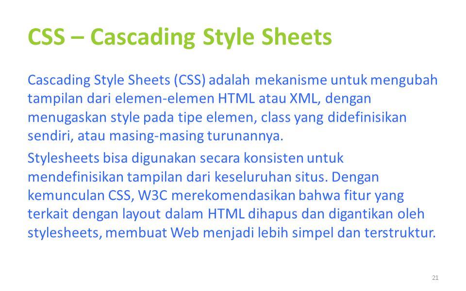 CSS – Cascading Style Sheets Cascading Style Sheets (CSS) adalah mekanisme untuk mengubah tampilan dari elemen-elemen HTML atau XML, dengan menugaskan style pada tipe elemen, class yang didefinisikan sendiri, atau masing-masing turunannya.