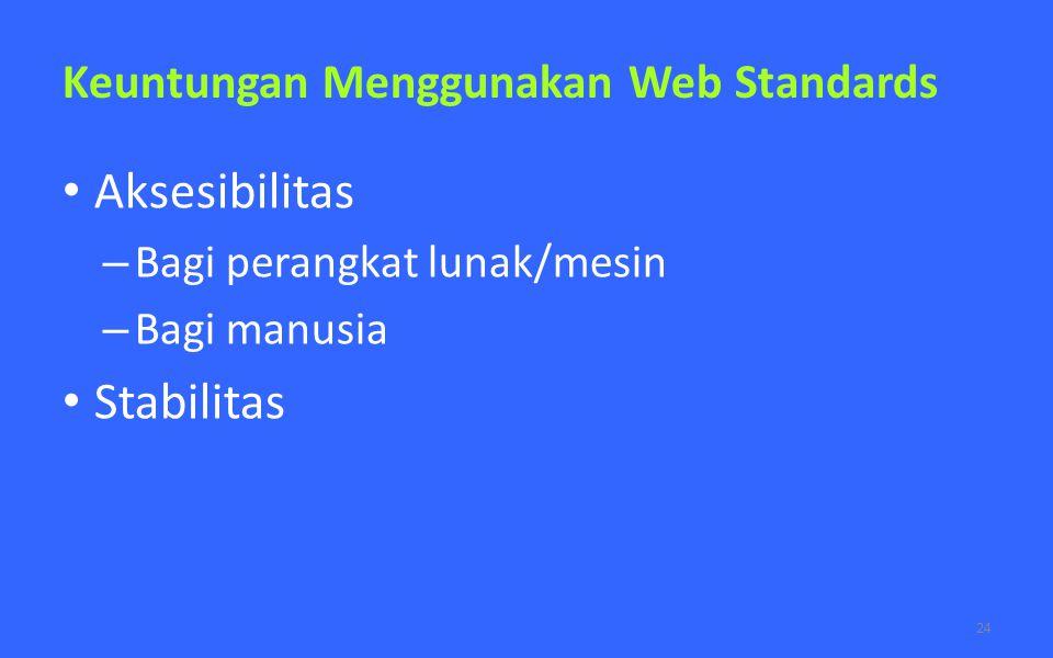 Keuntungan Menggunakan Web Standards Aksesibilitas – Bagi perangkat lunak/mesin – Bagi manusia Stabilitas 24