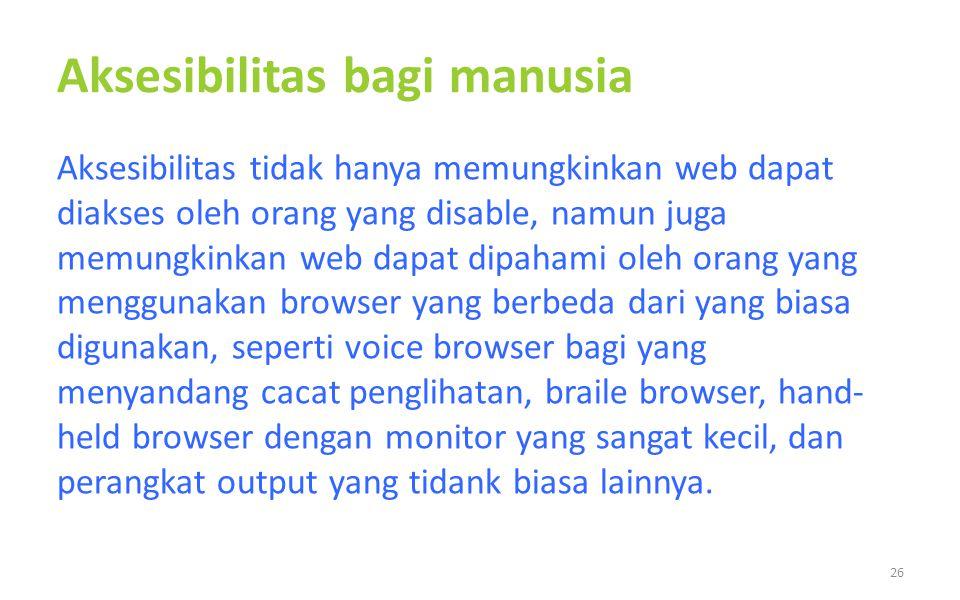 Aksesibilitas bagi manusia Aksesibilitas tidak hanya memungkinkan web dapat diakses oleh orang yang disable, namun juga memungkinkan web dapat dipaham