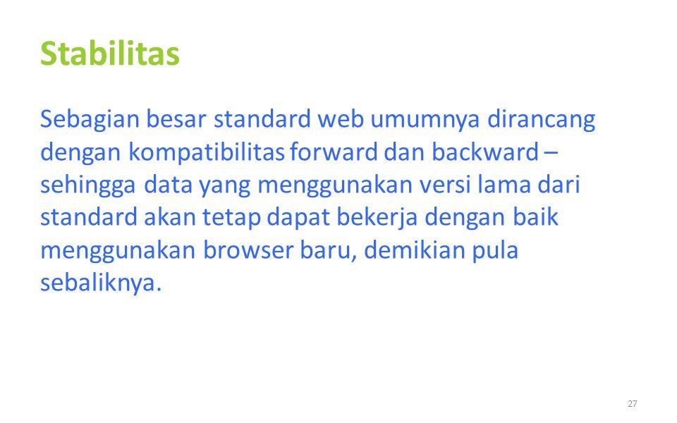 Stabilitas Sebagian besar standard web umumnya dirancang dengan kompatibilitas forward dan backward – sehingga data yang menggunakan versi lama dari standard akan tetap dapat bekerja dengan baik menggunakan browser baru, demikian pula sebaliknya.