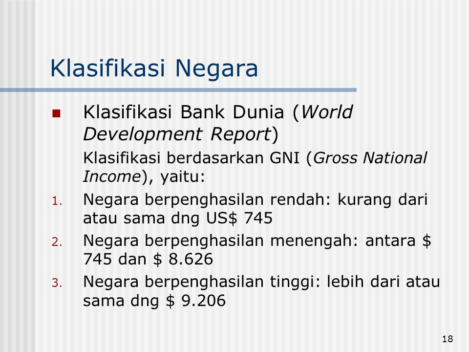 18 Klasifikasi Negara Klasifikasi Bank Dunia (World Development Report) Klasifikasi berdasarkan GNI (Gross National Income), yaitu: 1. Negara berpengh