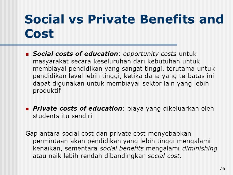 76 Social vs Private Benefits and Cost Social costs of education: opportunity costs untuk masyarakat secara keseluruhan dari kebutuhan untuk membiayai