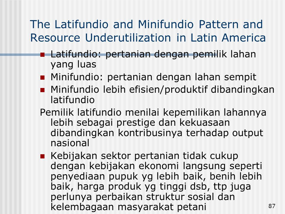 87 The Latifundio and Minifundio Pattern and Resource Underutilization in Latin America Latifundio: pertanian dengan pemilik lahan yang luas Minifundi