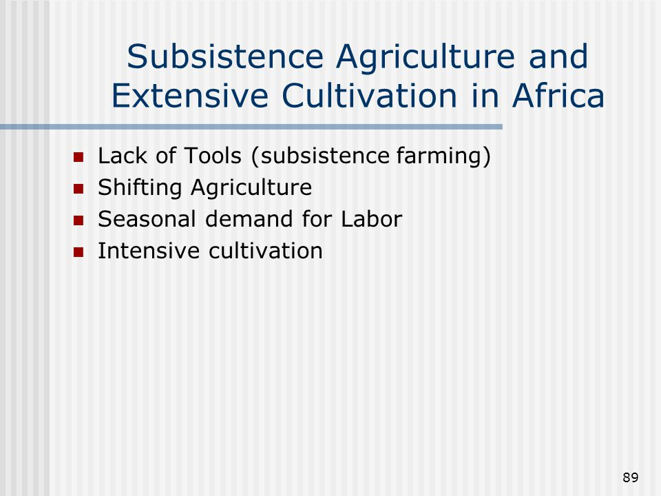 89 Subsistence Agriculture and Extensive Cultivation in Africa Lack of Tools (subsistence farming) Shifting Agriculture Seasonal demand for Labor Inte