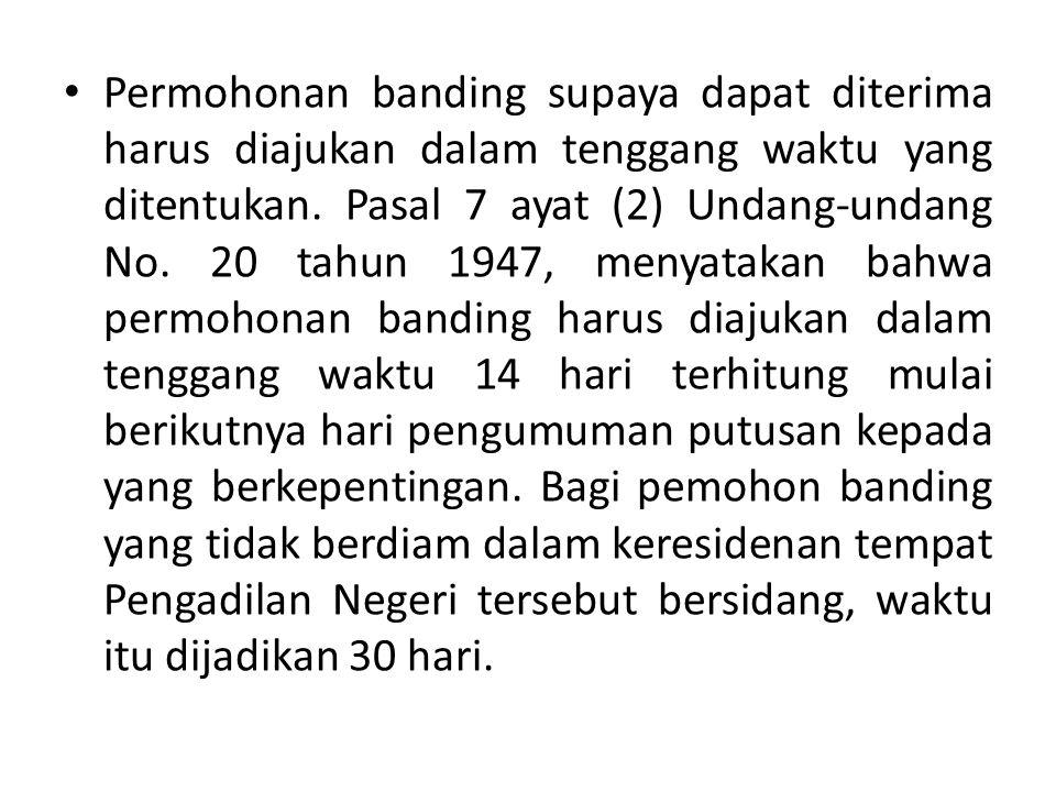 Permohonan banding supaya dapat diterima harus diajukan dalam tenggang waktu yang ditentukan. Pasal 7 ayat (2) Undang-undang No. 20 tahun 1947, menyat