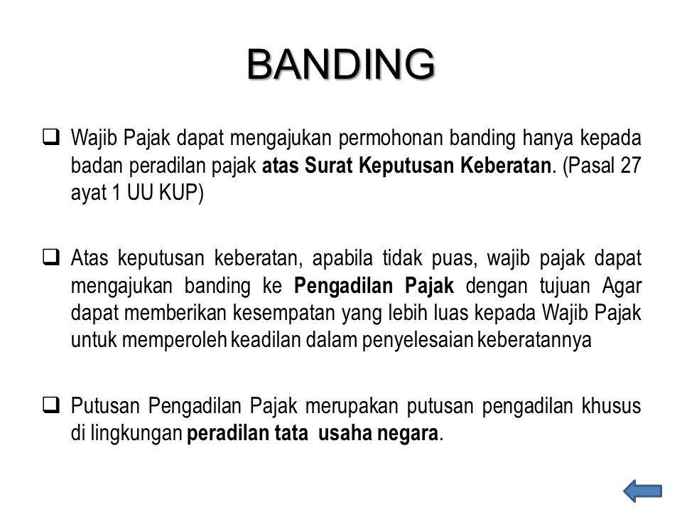 BANDING  Wajib Pajak dapat mengajukan permohonan banding hanya kepada badan peradilan pajak atas Surat Keputusan Keberatan. (Pasal 27 ayat 1 UU KUP)