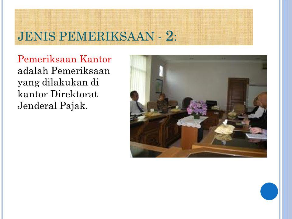 2 JENIS PEMERIKSAAN - 2 : Pemeriksaan Kantor adalah Pemeriksaan yang dilakukan di kantor Direktorat Jenderal Pajak.