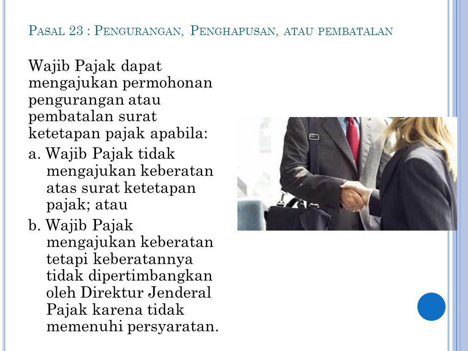 P ASAL 23 : P ENGURANGAN, P ENGHAPUSAN, ATAU PEMBATALAN Wajib Pajak dapat mengajukan permohonan pengurangan atau pembatalan surat ketetapan pajak apab