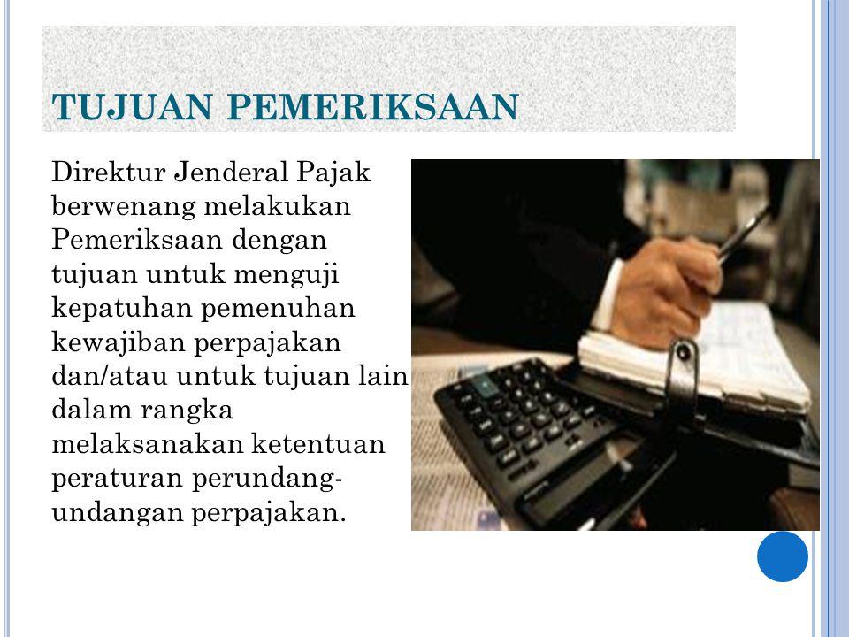TUJUAN PEMERIKSAAN Direktur Jenderal Pajak berwenang melakukan Pemeriksaan dengan tujuan untuk menguji kepatuhan pemenuhan kewajiban perpajakan dan/at