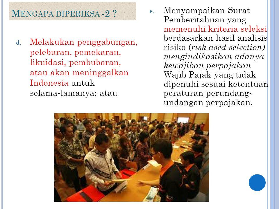 M ENGAPA DIPERIKSA -2 ? d. Melakukan penggabungan, peleburan, pemekaran, likuidasi, pembubaran, atau akan meninggalkan Indonesia untuk selama ‑ lamany