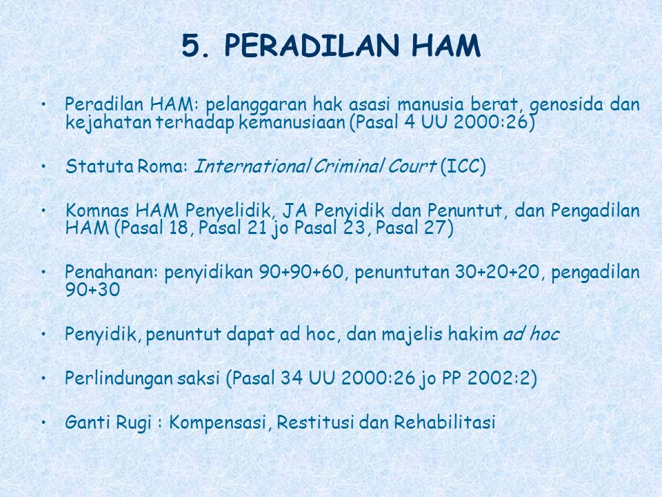 5. PERADILAN HAM Peradilan HAM: pelanggaran hak asasi manusia berat, genosida dan kejahatan terhadap kemanusiaan (Pasal 4 UU 2000:26) Statuta Roma: In