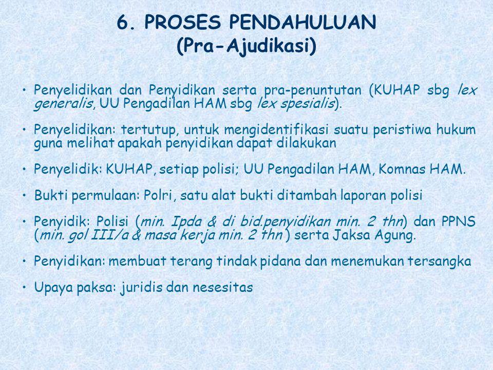 6. PROSES PENDAHULUAN (Pra-Ajudikasi) Penyelidikan dan Penyidikan serta pra-penuntutan (KUHAP sbg lex generalis, UU Pengadilan HAM sbg lex spesialis).