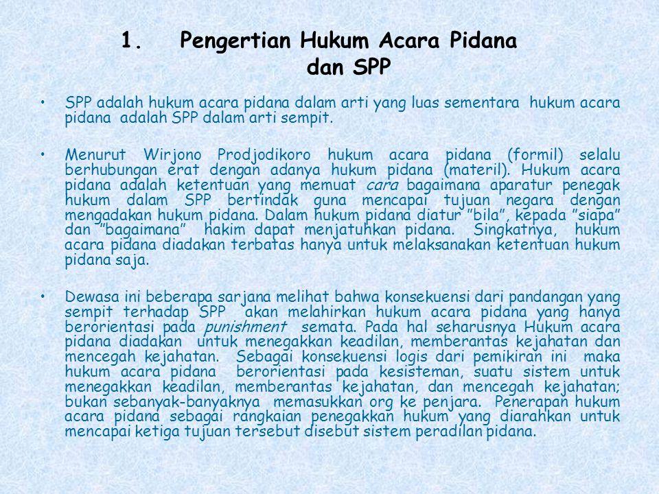 1.Pengertian Hukum Acara Pidana dan SPP SPP adalah hukum acara pidana dalam arti yang luas sementara hukum acara pidana adalah SPP dalam arti sempit.