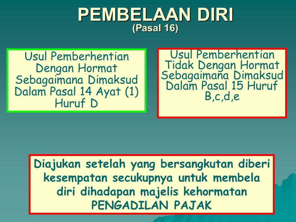 PEMBERHENTIAN KETUA, WAKIL KETUA, HAKIM DARI JABATANNYA TIDAK DENGAN HORMAT Pasal 15 a.Dipidana karena bersalah melakukan tindak pidana kejahatan; b.melakukan perbuatan tercela; c.Mengabaikan kewajiban dalam menjalankan tugas; d.Melanggar sumpah atau janji jabatan, atau; e.* menjadi pelaksana putusan PENGADILAN PAJAK; * wali, pengampu; * penasehat hukum; * konsultan pajak; * akuntan publik; * pengusaha.