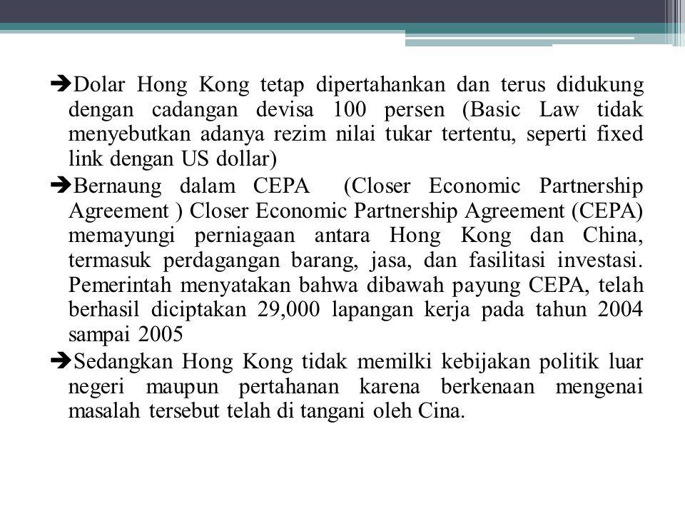  Dolar Hong Kong tetap dipertahankan dan terus didukung dengan cadangan devisa 100 persen (Basic Law tidak menyebutkan adanya rezim nilai tukar tertentu, seperti fixed link dengan US dollar)  Bernaung dalam CEPA (Closer Economic Partnership Agreement ) Closer Economic Partnership Agreement (CEPA) memayungi perniagaan antara Hong Kong dan China, termasuk perdagangan barang, jasa, dan fasilitasi investasi.