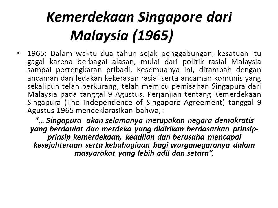 Kemerdekaan Singapore dari Malaysia (1965) 1965: Dalam waktu dua tahun sejak penggabungan, kesatuan itu gagal karena berbagai alasan, mulai dari politik rasial Malaysia sampai pertengkaran pribadi.