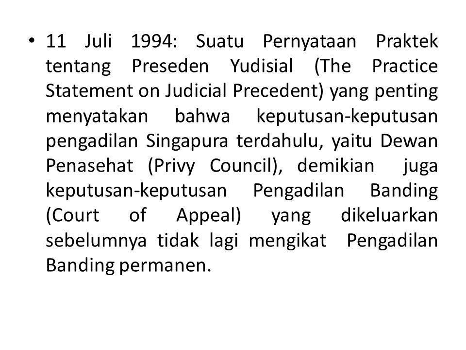 11 Juli 1994: Suatu Pernyataan Praktek tentang Preseden Yudisial (The Practice Statement on Judicial Precedent) yang penting menyatakan bahwa keputusan-keputusan pengadilan Singapura terdahulu, yaitu Dewan Penasehat (Privy Council), demikian juga keputusan-keputusan Pengadilan Banding (Court of Appeal) yang dikeluarkan sebelumnya tidak lagi mengikat Pengadilan Banding permanen.