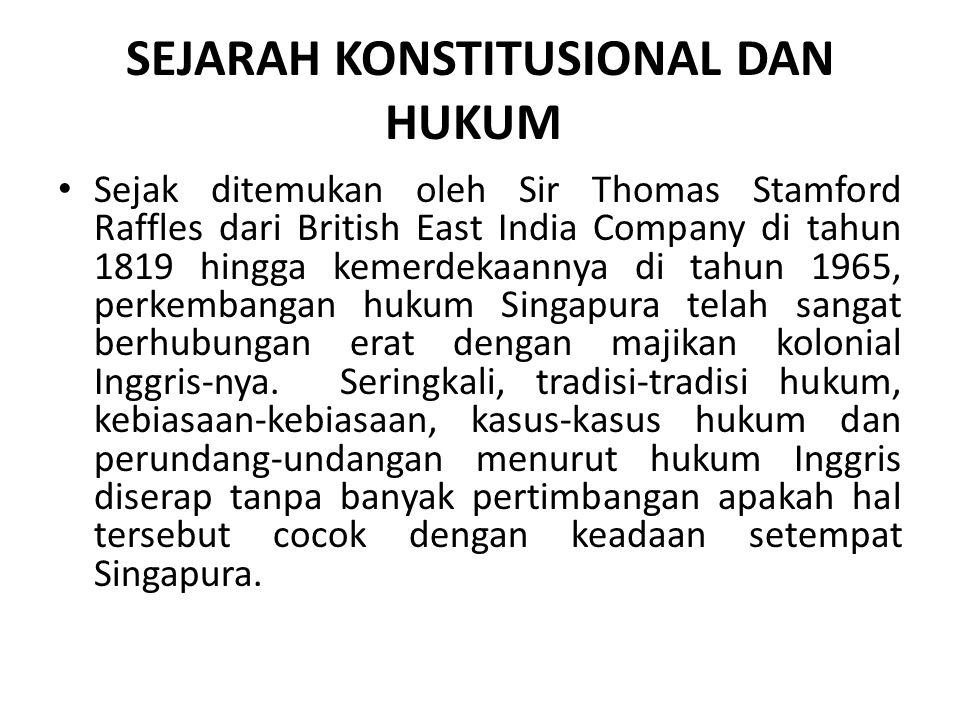 SEJARAH KONSTITUSIONAL DAN HUKUM Sejak ditemukan oleh Sir Thomas Stamford Raffles dari British East India Company di tahun 1819 hingga kemerdekaannya di tahun 1965, perkembangan hukum Singapura telah sangat berhubungan erat dengan majikan kolonial Inggris-nya.