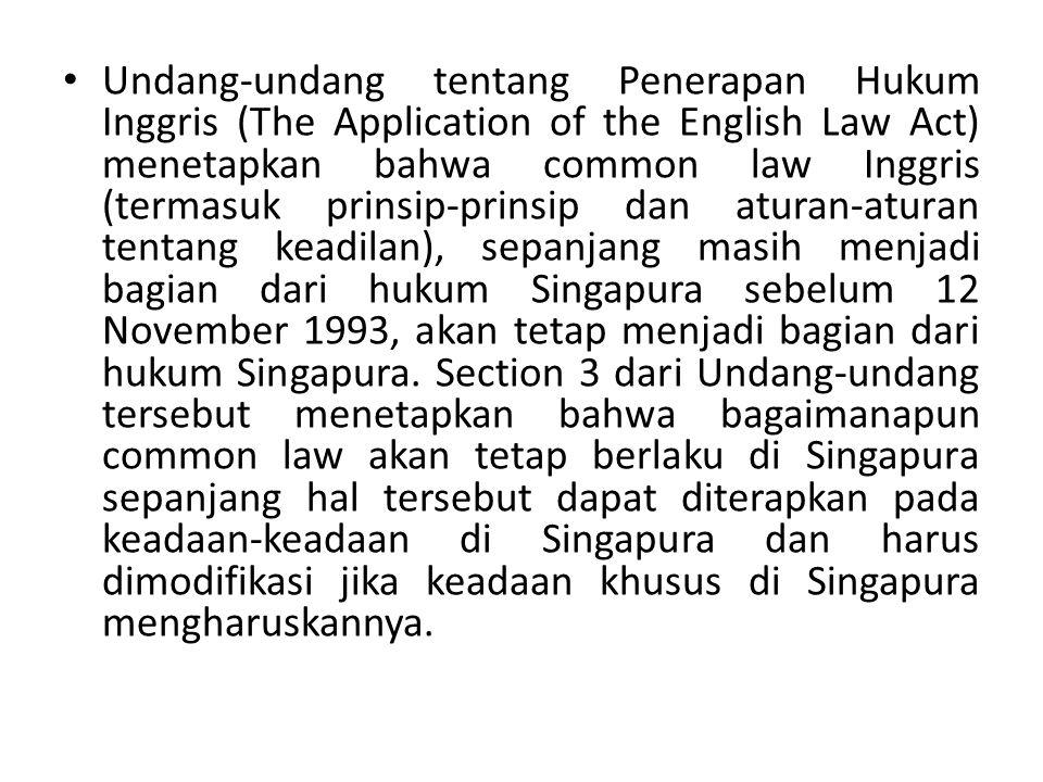 Undang-undang tentang Penerapan Hukum Inggris (The Application of the English Law Act) menetapkan bahwa common law Inggris (termasuk prinsip-prinsip dan aturan-aturan tentang keadilan), sepanjang masih menjadi bagian dari hukum Singapura sebelum 12 November 1993, akan tetap menjadi bagian dari hukum Singapura.