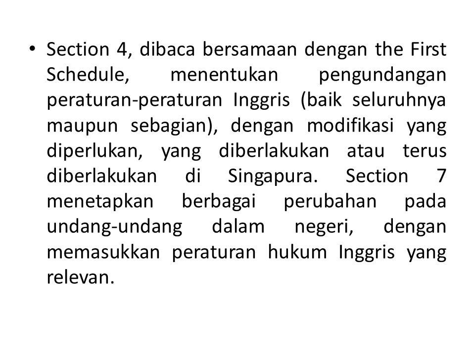 Section 4, dibaca bersamaan dengan the First Schedule, menentukan pengundangan peraturan-peraturan Inggris (baik seluruhnya maupun sebagian), dengan modifikasi yang diperlukan, yang diberlakukan atau terus diberlakukan di Singapura.