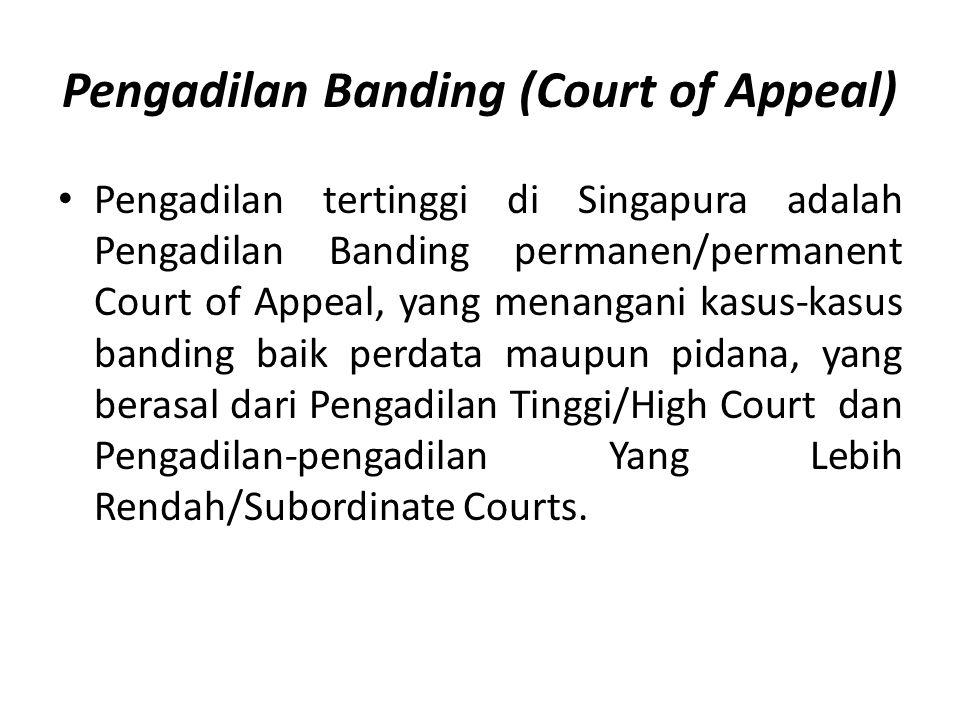 Pengadilan Banding (Court of Appeal) Pengadilan tertinggi di Singapura adalah Pengadilan Banding permanen/permanent Court of Appeal, yang menangani kasus-kasus banding baik perdata maupun pidana, yang berasal dari Pengadilan Tinggi/High Court dan Pengadilan-pengadilan Yang Lebih Rendah/Subordinate Courts.