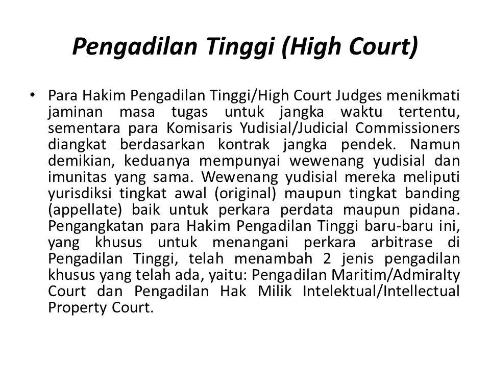 Pengadilan Tinggi (High Court) Para Hakim Pengadilan Tinggi/High Court Judges menikmati jaminan masa tugas untuk jangka waktu tertentu, sementara para Komisaris Yudisial/Judicial Commissioners diangkat berdasarkan kontrak jangka pendek.