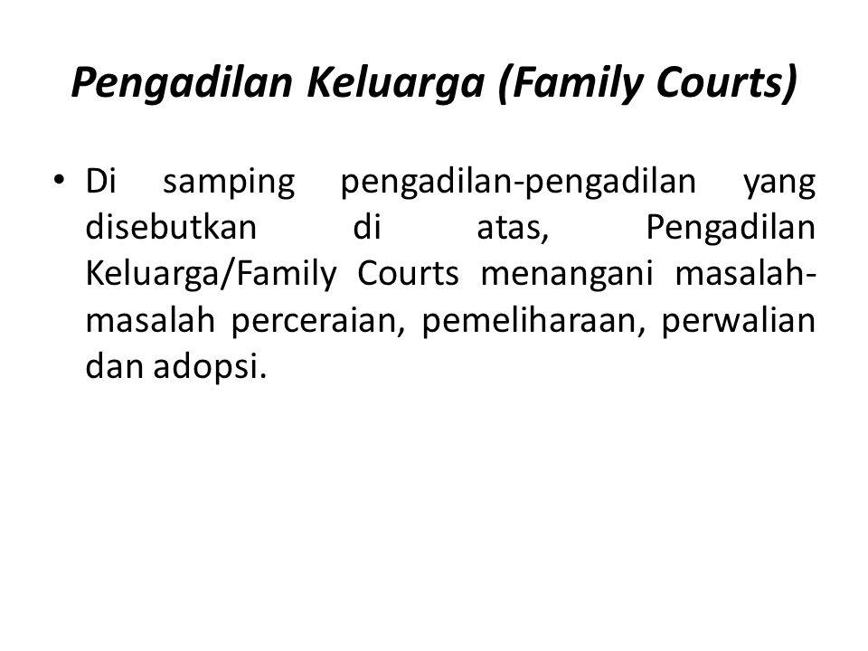 Pengadilan Keluarga (Family Courts) Di samping pengadilan-pengadilan yang disebutkan di atas, Pengadilan Keluarga/Family Courts menangani masalah- masalah perceraian, pemeliharaan, perwalian dan adopsi.