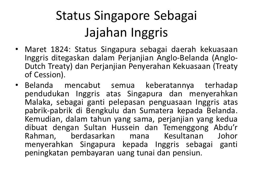 Status Singapore Sebagai Jajahan Inggris Maret 1824: Status Singapura sebagai daerah kekuasaan Inggris ditegaskan dalam Perjanjian Anglo-Belanda (Anglo- Dutch Treaty) dan Perjanjian Penyerahan Kekuasaan (Treaty of Cession).