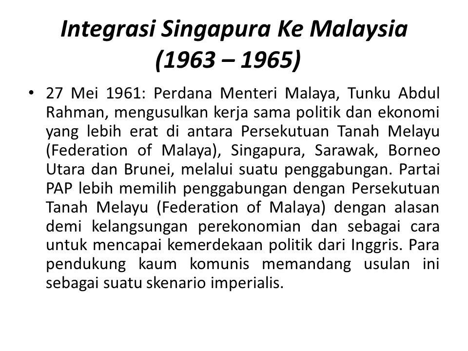 Integrasi Singapura Ke Malaysia (1963 – 1965) 27 Mei 1961: Perdana Menteri Malaya, Tunku Abdul Rahman, mengusulkan kerja sama politik dan ekonomi yang lebih erat di antara Persekutuan Tanah Melayu (Federation of Malaya), Singapura, Sarawak, Borneo Utara dan Brunei, melalui suatu penggabungan.