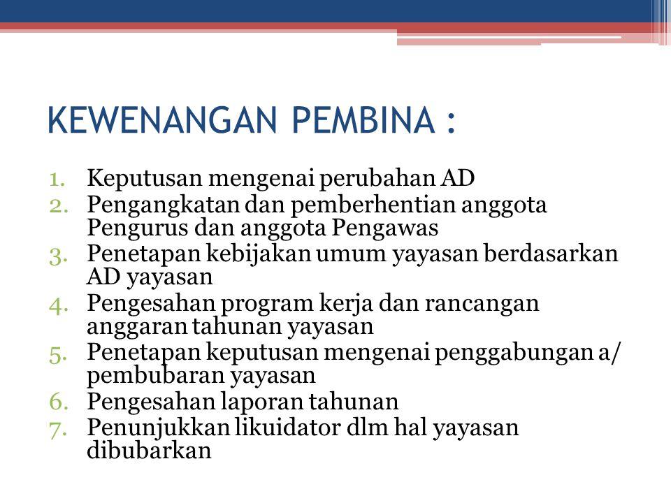 KEWENANGAN PEMBINA : 1.Keputusan mengenai perubahan AD 2.Pengangkatan dan pemberhentian anggota Pengurus dan anggota Pengawas 3.Penetapan kebijakan um
