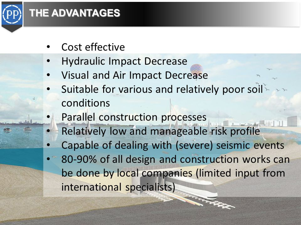 Cost effective Hydraulic Impact Decrease Visual and Air Impact Decrease Suitable for various and relatively poor soil conditions Parallel construction processes Relatively low and manageable risk profile Capable of dealing with (severe) seismic events 80-90% of all design and construction works can be done by local companies (limited input from international specialists) THE ADVANTAGES