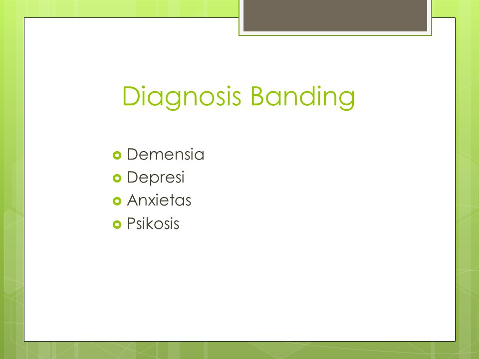Diagnosis Banding  Demensia  Depresi  Anxietas  Psikosis
