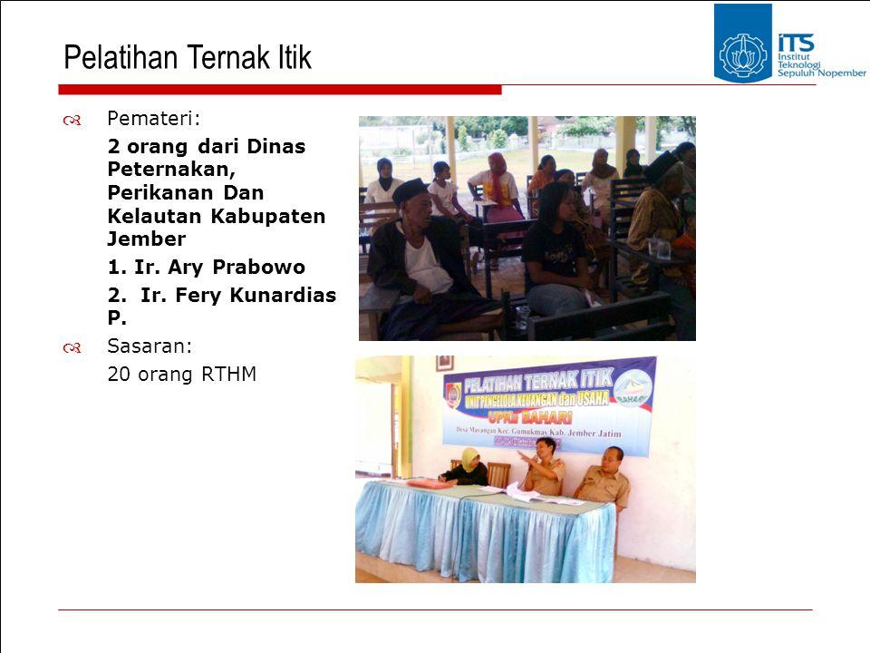 Pelatihan Ternak Itik  Pemateri: 2 orang dari Dinas Peternakan, Perikanan Dan Kelautan Kabupaten Jember 1. Ir. Ary Prabowo 2. Ir. Fery Kunardias P. 