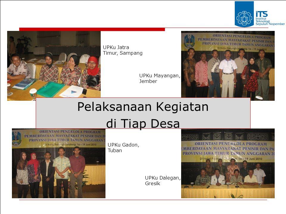 Pelaksanaan Kegiatan di Tiap Desa UPKu Jatra Timur, Sampang UPKu Mayangan, Jember UPKu Gadon, Tuban UPKu Dalegan, Gresik