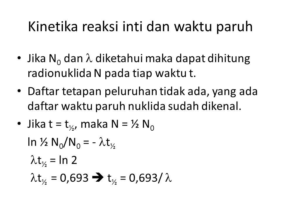 Kinetika reaksi inti dan waktu paruh Jika N 0 dan diketahui maka dapat dihitung radionuklida N pada tiap waktu t. Daftar tetapan peluruhan tidak ada,
